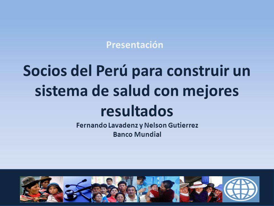 Socios del Perú para construir un sistema de salud con mejores resultados Fernando Lavadenz y Nelson Gutierrez Banco Mundial Presentación