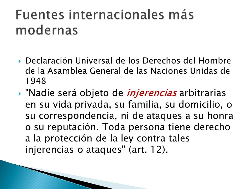 Declaración Universal de los Derechos del Hombre de la Asamblea General de las Naciones Unidas de 1948 Nadie será objeto de injerencias arbitrarias en su vida privada, su familia, su domicilio, o su correspondencia, ni de ataques a su honra o su reputación.