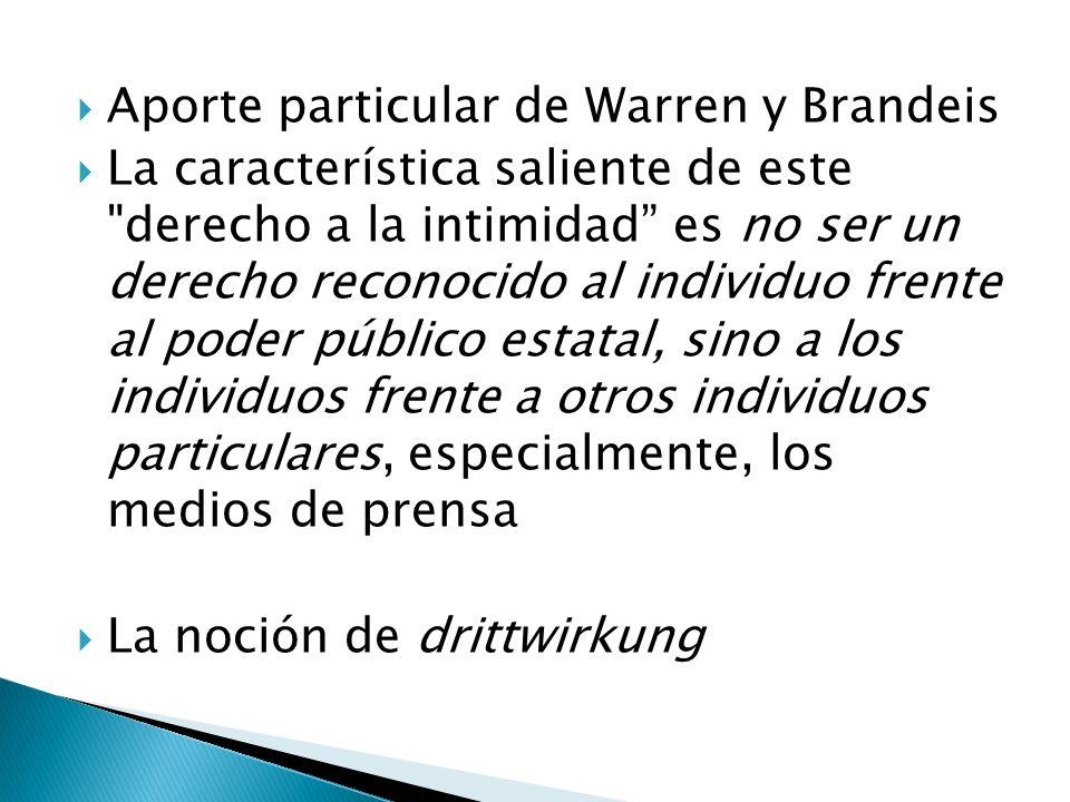 Aporte particular de Warren y Brandeis La característica saliente de este derecho a la intimidad es no ser un derecho reconocido al individuo frente al poder público estatal, sino a los individuos frente a otros individuos particulares, especialmente, los medios de prensa La noción de drittwirkung