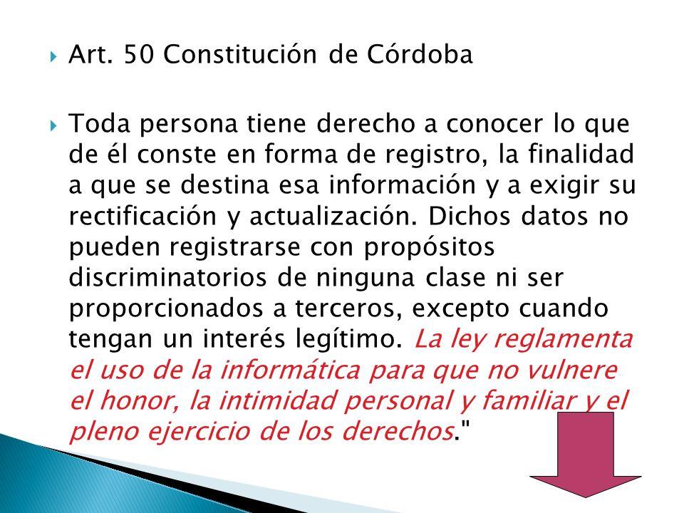 Art. 50 Constitución de Córdoba Toda persona tiene derecho a conocer lo que de él conste en forma de registro, la finalidad a que se destina esa infor