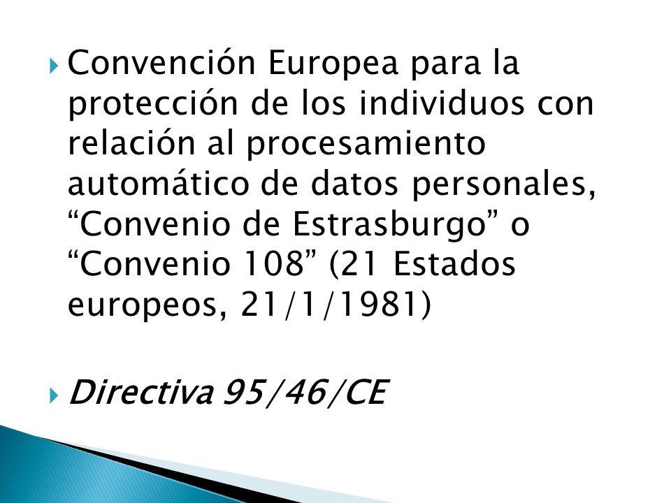 Convención Europea para la protección de los individuos con relación al procesamiento automático de datos personales, Convenio de Estrasburgo o Convenio 108 (21 Estados europeos, 21/1/1981) Directiva 95/46/CE