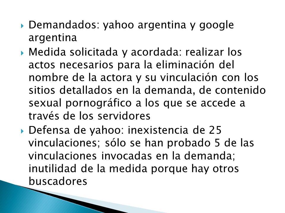 Demandados: yahoo argentina y google argentina Medida solicitada y acordada: realizar los actos necesarios para la eliminación del nombre de la actora y su vinculación con los sitios detallados en la demanda, de contenido sexual pornográfico a los que se accede a través de los servidores Defensa de yahoo: inexistencia de 25 vinculaciones; sólo se han probado 5 de las vinculaciones invocadas en la demanda; inutilidad de la medida porque hay otros buscadores