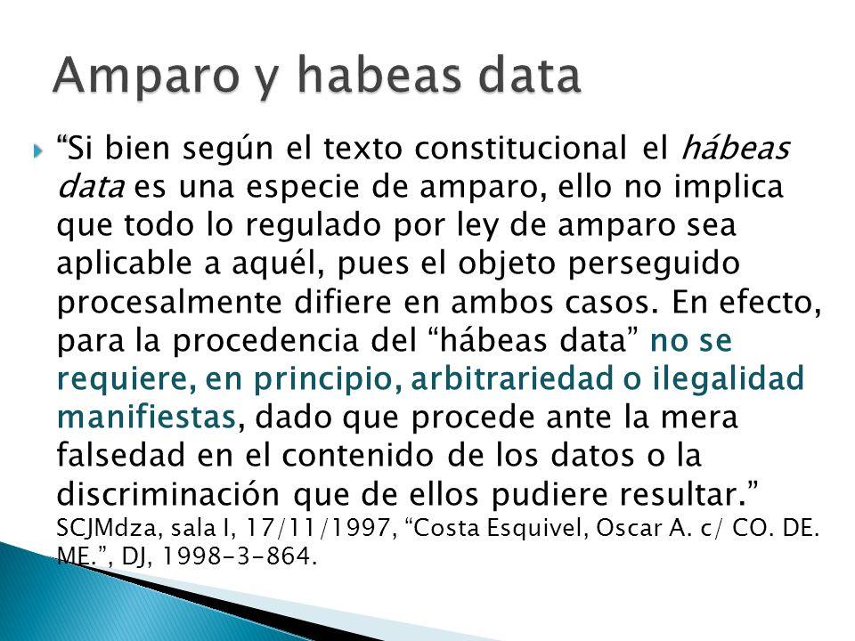 Si bien según el texto constitucional el hábeas data es una especie de amparo, ello no implica que todo lo regulado por ley de amparo sea aplicable a aquél, pues el objeto perseguido procesalmente difiere en ambos casos.