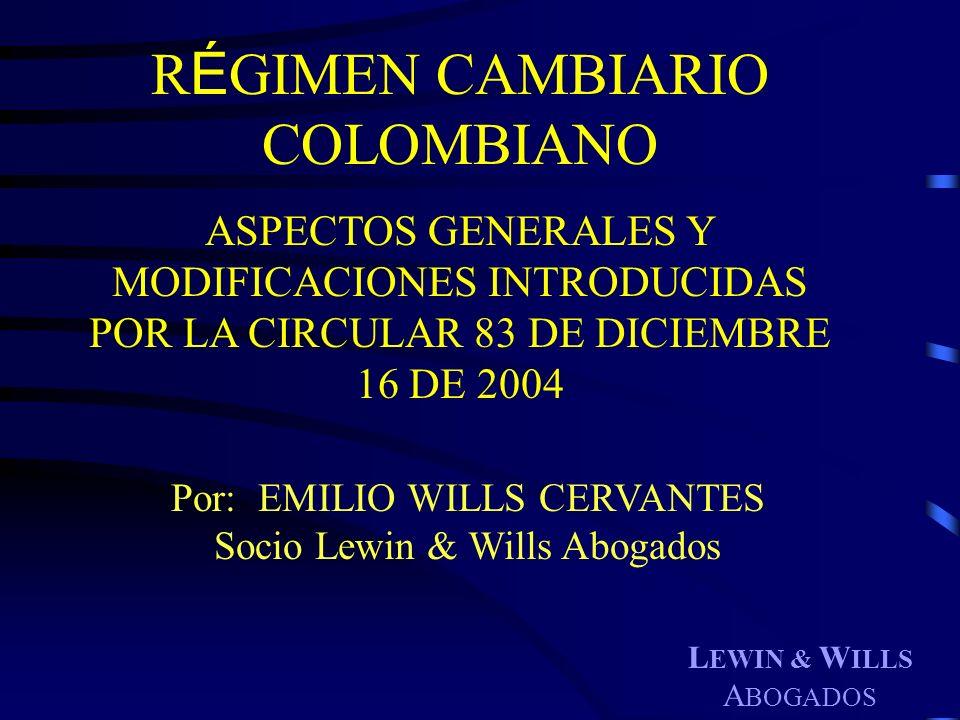 L EWIN & W ILLS A BOGADOS Por: EMILIO WILLS CERVANTES Socio Lewin & Wills Abogados R É GIMEN CAMBIARIO COLOMBIANO ASPECTOS GENERALES Y MODIFICACIONES