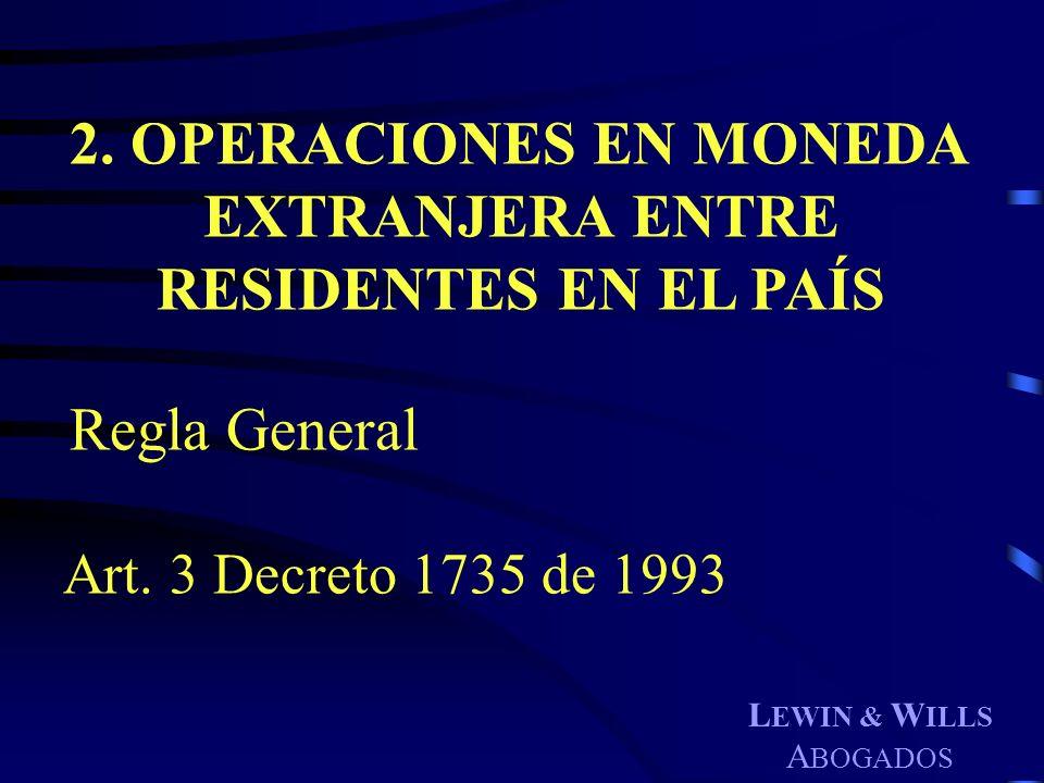 L EWIN & W ILLS A BOGADOS 2. OPERACIONES EN MONEDA EXTRANJERA ENTRE RESIDENTES EN EL PAÍS Regla General Art. 3 Decreto 1735 de 1993