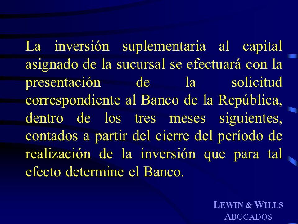 L EWIN & W ILLS A BOGADOS La inversión suplementaria al capital asignado de la sucursal se efectuará con la presentación de la solicitud correspondien