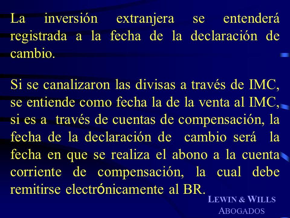 L EWIN & W ILLS A BOGADOS La inversión extranjera se entenderá registrada a la fecha de la declaración de cambio. Si se canalizaron las divisas a trav