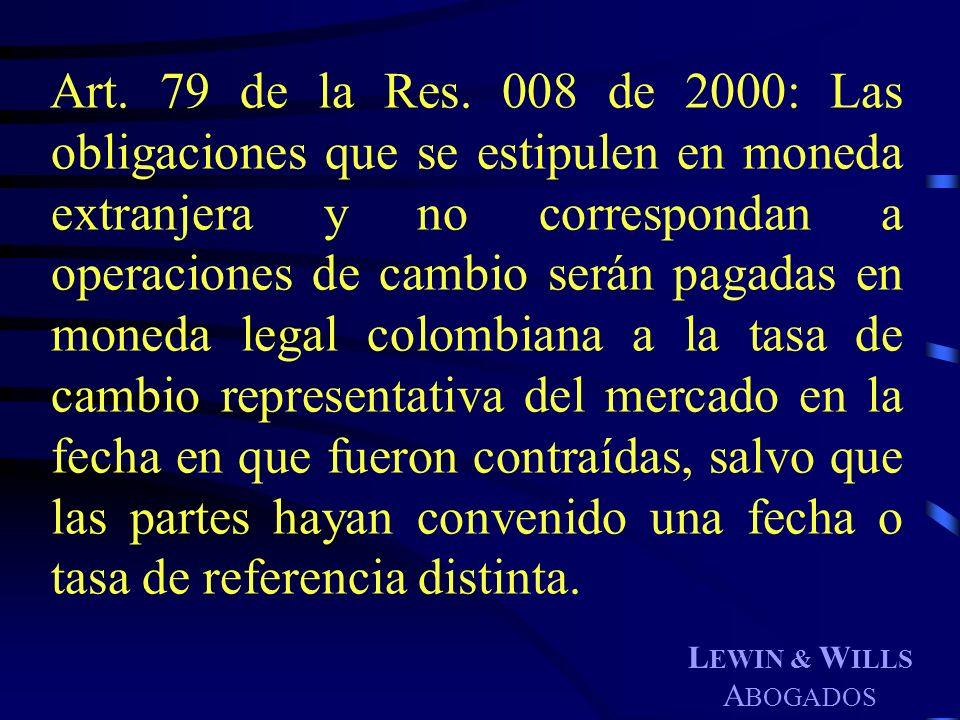 L EWIN & W ILLS A BOGADOS Art. 79 de la Res. 008 de 2000: Las obligaciones que se estipulen en moneda extranjera y no correspondan a operaciones de ca