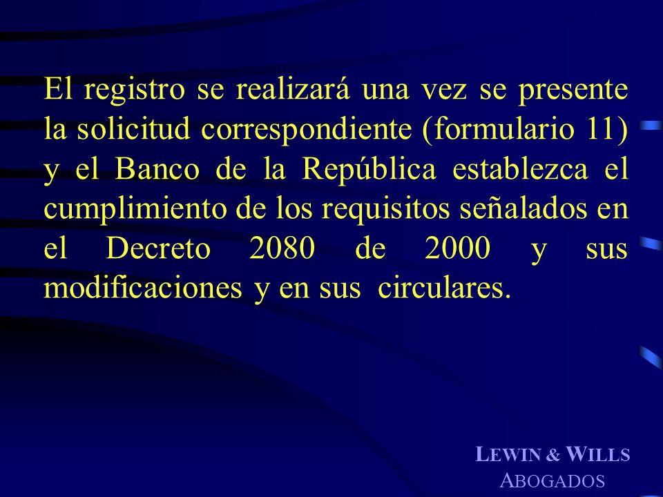 L EWIN & W ILLS A BOGADOS El registro se realizará una vez se presente la solicitud correspondiente (formulario 11) y el Banco de la República estable