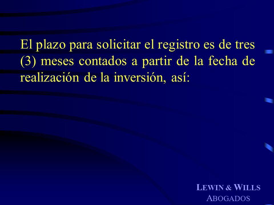 L EWIN & W ILLS A BOGADOS El plazo para solicitar el registro es de tres (3) meses contados a partir de la fecha de realización de la inversión, así: