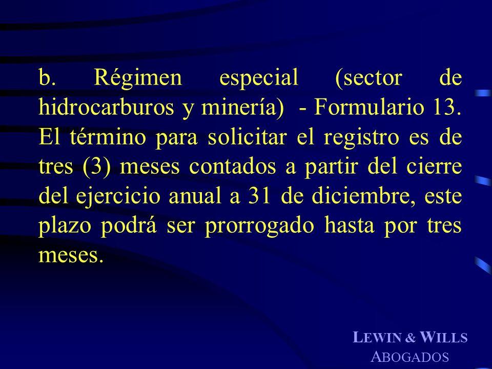 L EWIN & W ILLS A BOGADOS b. Régimen especial (sector de hidrocarburos y minería) - Formulario 13. El término para solicitar el registro es de tres (3