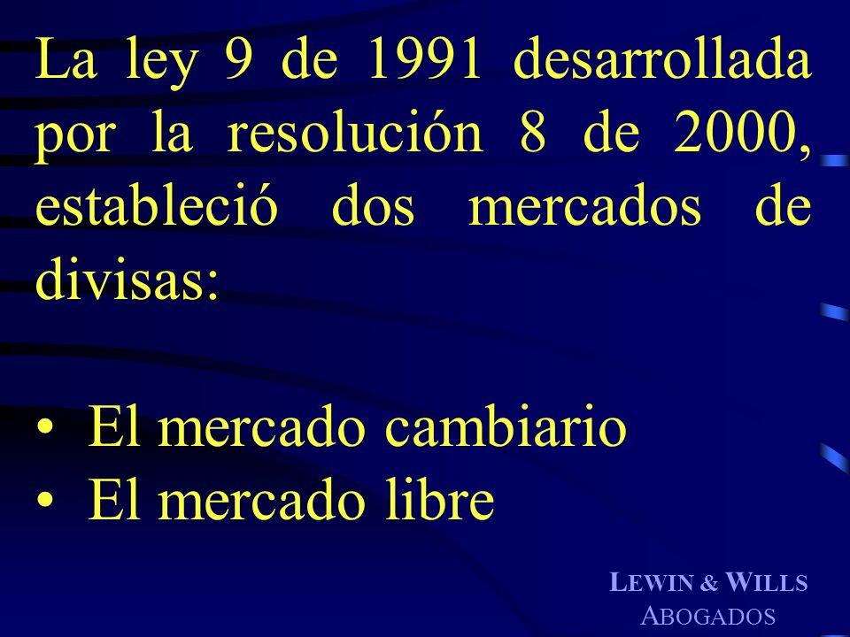 L EWIN & W ILLS A BOGADOS La ley 9 de 1991 desarrollada por la resolución 8 de 2000, estableció dos mercados de divisas: El mercado cambiario El merca