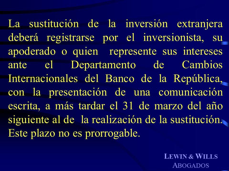 L EWIN & W ILLS A BOGADOS La sustitución de la inversión extranjera deberá registrarse por el inversionista, su apoderado o quien represente sus inter