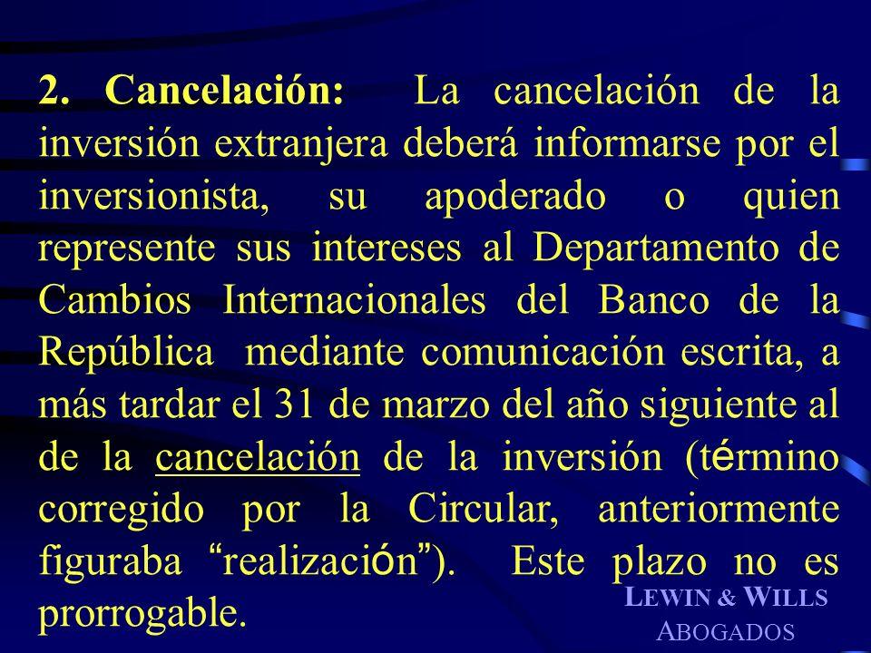 L EWIN & W ILLS A BOGADOS 2. Cancelación: La cancelación de la inversión extranjera deberá informarse por el inversionista, su apoderado o quien repre