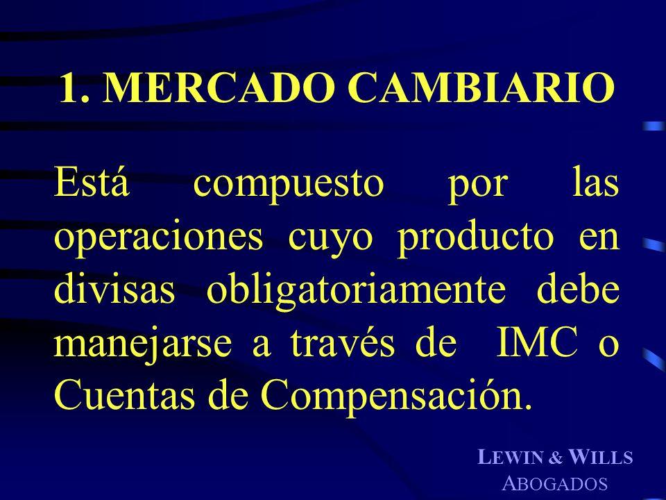 L EWIN & W ILLS A BOGADOS 1. MERCADO CAMBIARIO Está compuesto por las operaciones cuyo producto en divisas obligatoriamente debe manejarse a través de