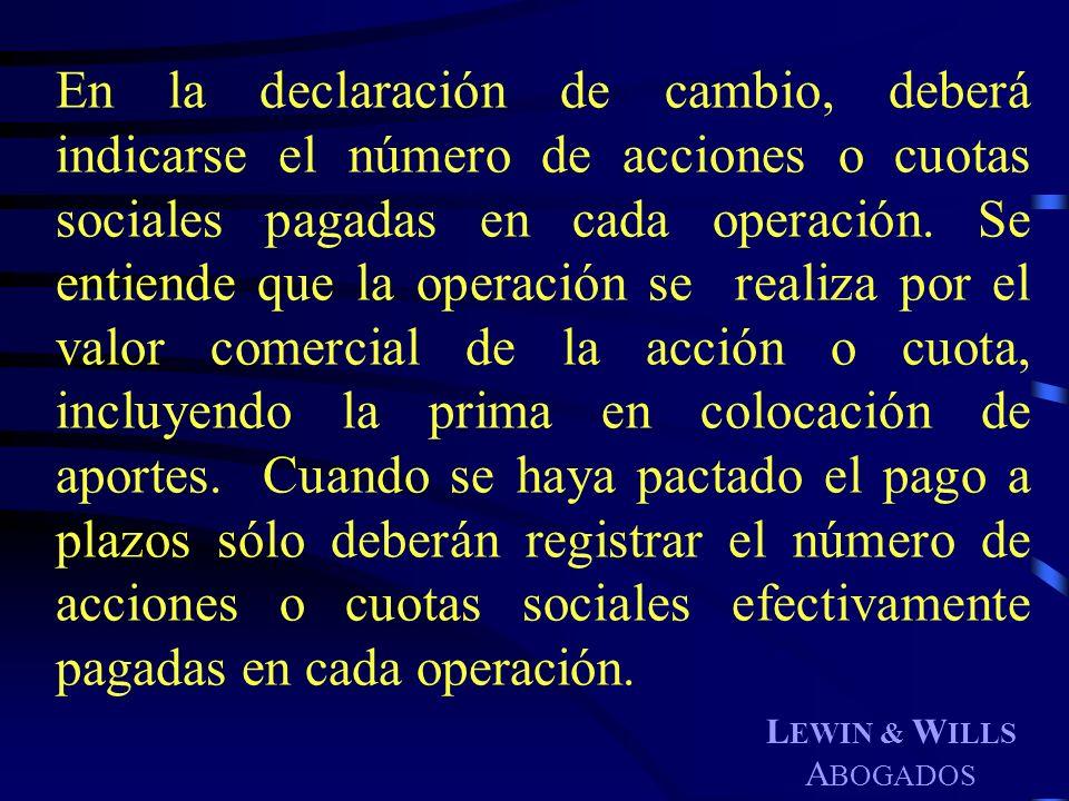 L EWIN & W ILLS A BOGADOS En la declaración de cambio, deberá indicarse el número de acciones o cuotas sociales pagadas en cada operación. Se entiende