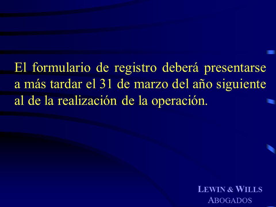 L EWIN & W ILLS A BOGADOS El formulario de registro deberá presentarse a más tardar el 31 de marzo del año siguiente al de la realización de la operac