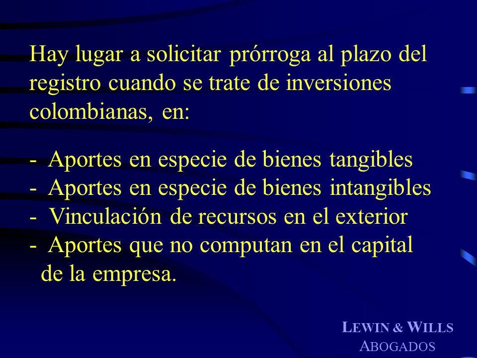 L EWIN & W ILLS A BOGADOS Hay lugar a solicitar prórroga al plazo del registro cuando se trate de inversiones colombianas, en: - Aportes en especie de