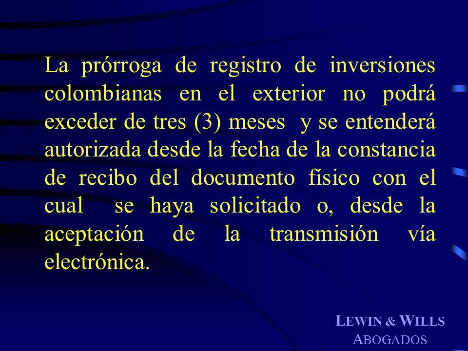 L EWIN & W ILLS A BOGADOS La prórroga de registro de inversiones colombianas en el exterior no podrá exceder de tres (3) meses y se entenderá autoriza