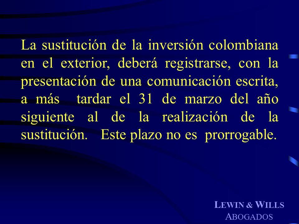 L EWIN & W ILLS A BOGADOS La sustitución de la inversión colombiana en el exterior, deberá registrarse, con la presentación de una comunicación escrit