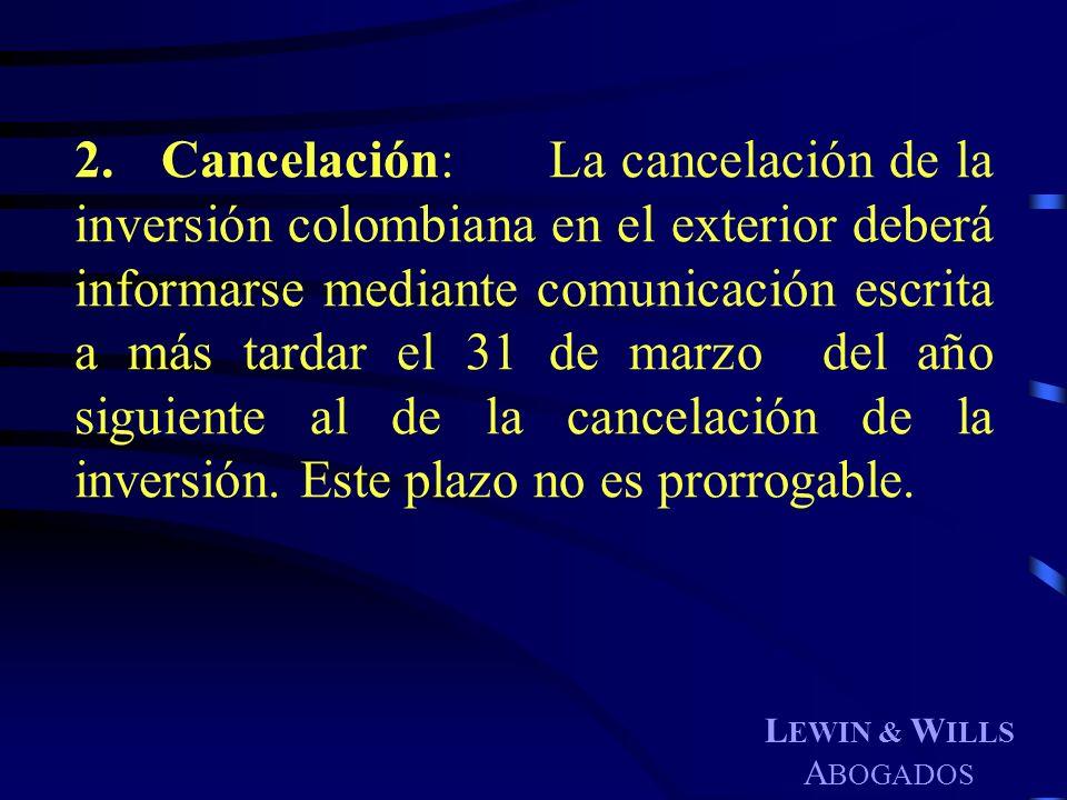 L EWIN & W ILLS A BOGADOS 2. Cancelación: La cancelación de la inversión colombiana en el exterior deberá informarse mediante comunicación escrita a m