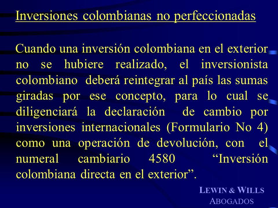 L EWIN & W ILLS A BOGADOS Inversiones colombianas no perfeccionadas Cuando una inversión colombiana en el exterior no se hubiere realizado, el inversi