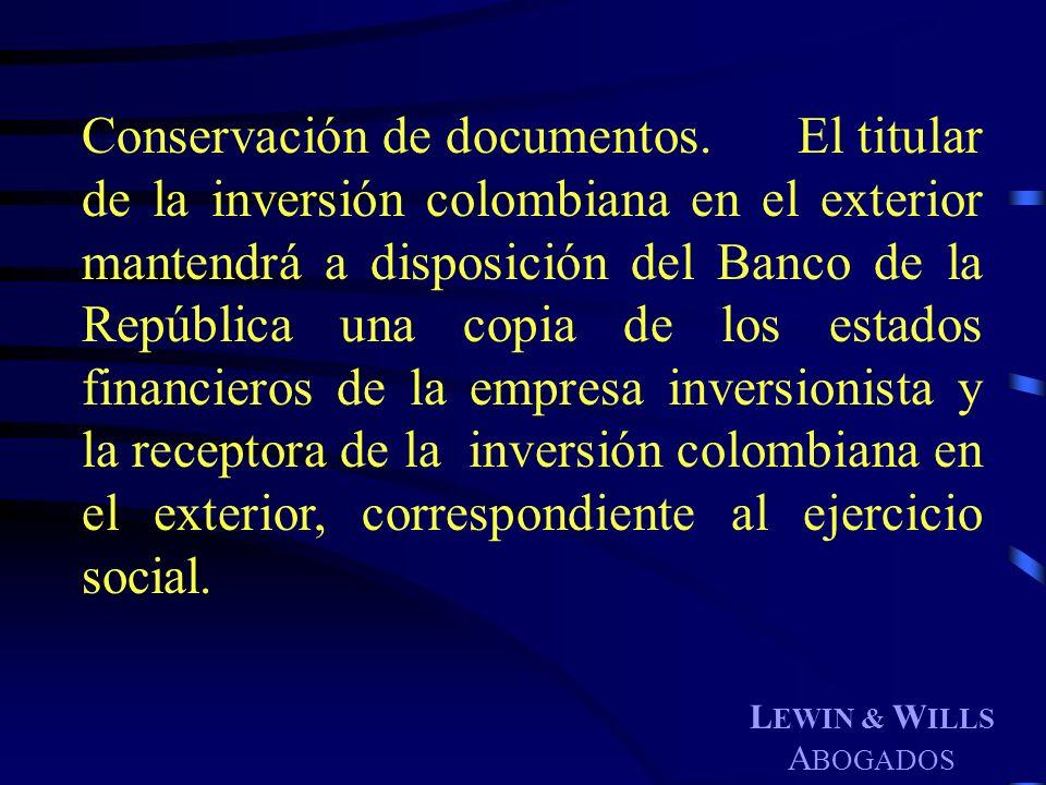 L EWIN & W ILLS A BOGADOS Conservación de documentos. El titular de la inversión colombiana en el exterior mantendrá a disposición del Banco de la Rep