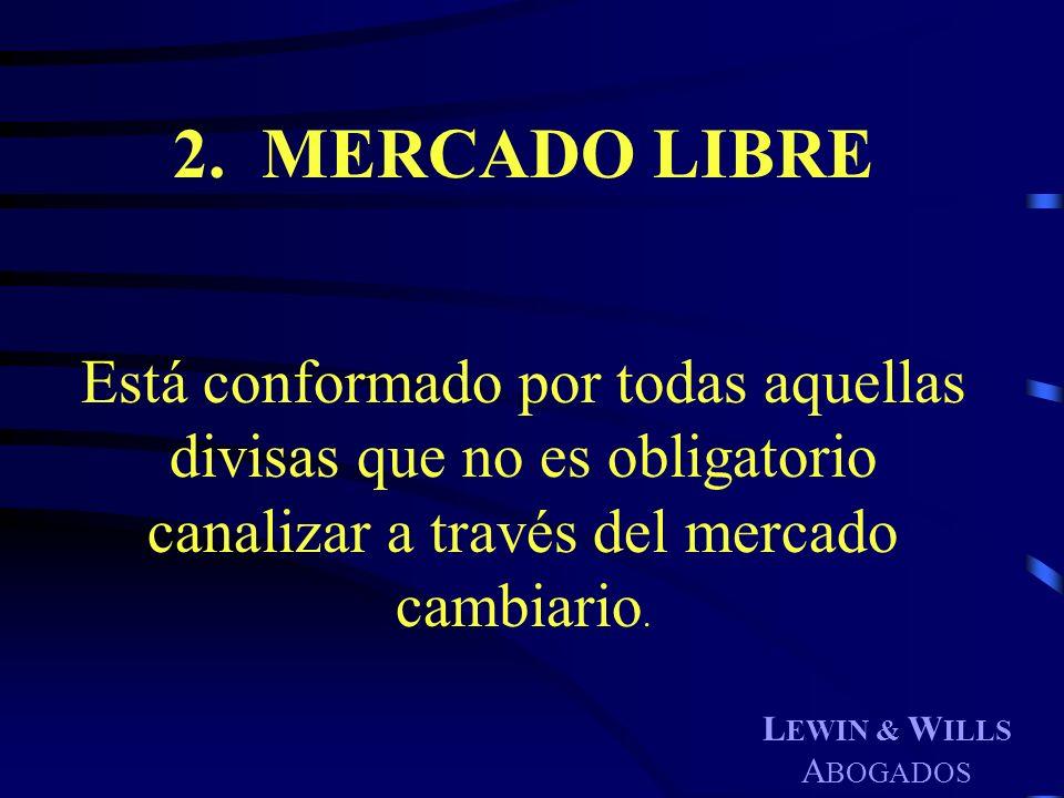 L EWIN & W ILLS A BOGADOS 2. MERCADO LIBRE Está conformado por todas aquellas divisas que no es obligatorio canalizar a través del mercado cambiario.