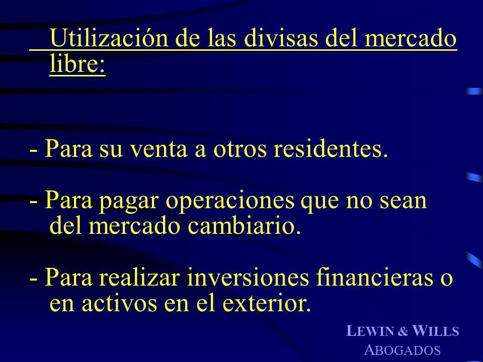 L EWIN & W ILLS A BOGADOS Utilización de las divisas del mercado libre: - Para su venta a otros residentes. - Para pagar operaciones que no sean del m
