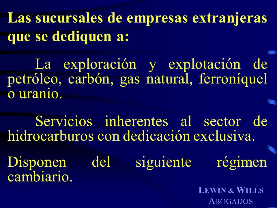 L EWIN & W ILLS A BOGADOS Las sucursales de empresas extranjeras que se dediquen a: La exploración y explotación de petróleo, carbón, gas natural, fer