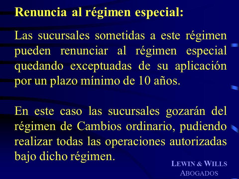 L EWIN & W ILLS A BOGADOS Renuncia al régimen especial: Las sucursales sometidas a este régimen pueden renunciar al régimen especial quedando exceptua