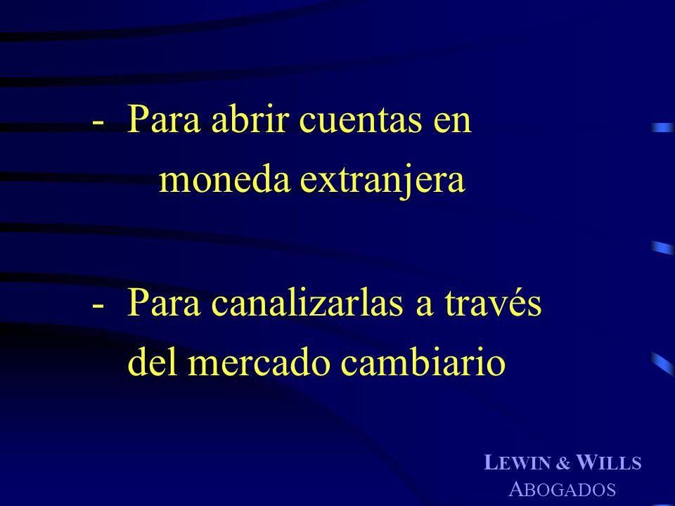 L EWIN & W ILLS A BOGADOS - Para abrir cuentas en moneda extranjera - Para canalizarlas a través del mercado cambiario