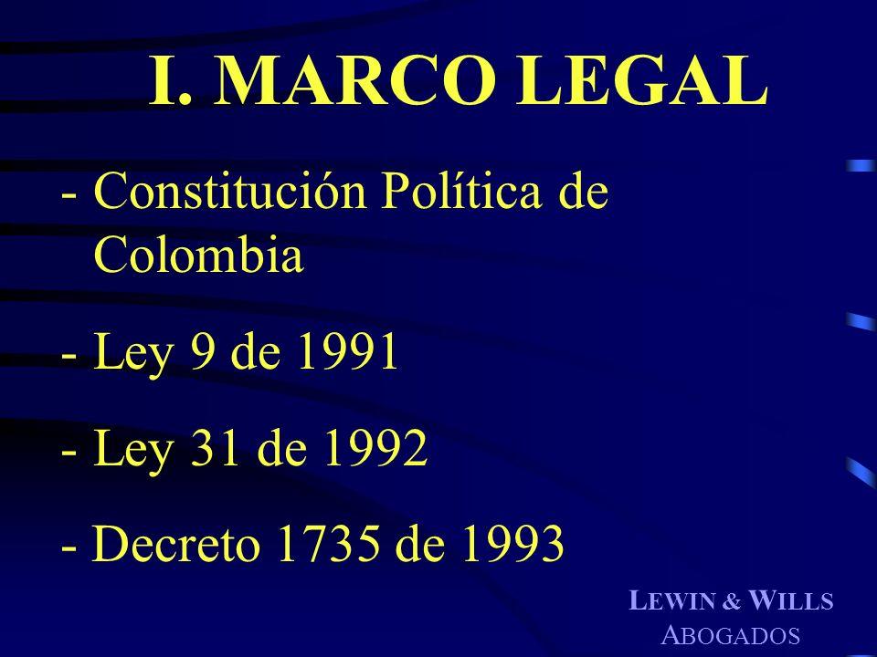 L EWIN & W ILLS A BOGADOS I. MARCO LEGAL -Constitución Política de Colombia -Ley 9 de 1991 -Ley 31 de 1992 - Decreto 1735 de 1993
