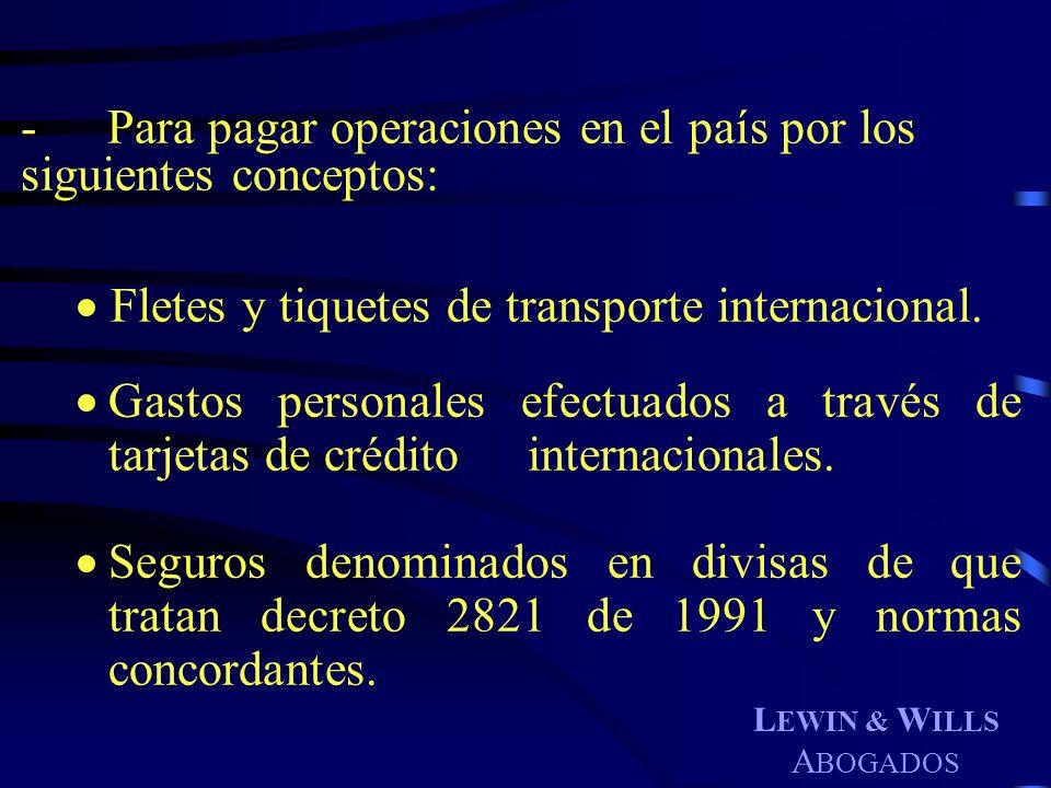 L EWIN & W ILLS A BOGADOS -Para pagar operaciones en el país por los siguientes conceptos: Fletes y tiquetes de transporte internacional. Gastos perso