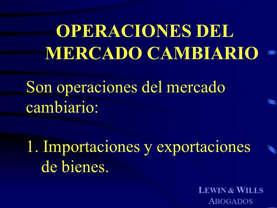 L EWIN & W ILLS A BOGADOS OPERACIONES DEL MERCADO CAMBIARIO Son operaciones del mercado cambiario: 1. Importaciones y exportaciones de bienes.
