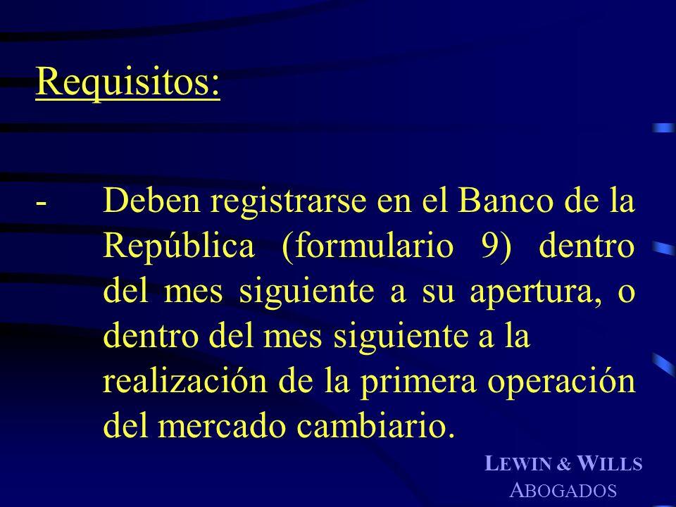 L EWIN & W ILLS A BOGADOS Requisitos: - Deben registrarse en el Banco de la República (formulario 9) dentro del mes siguiente a su apertura, o dentro