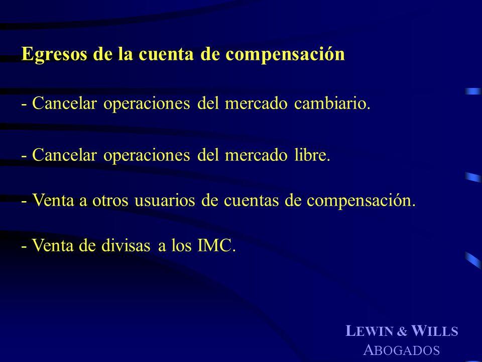 L EWIN & W ILLS A BOGADOS Egresos de la cuenta de compensación - Cancelar operaciones del mercado cambiario. - Cancelar operaciones del mercado libre.