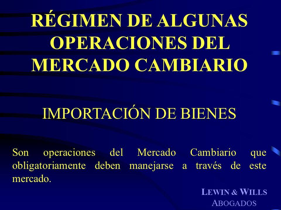 L EWIN & W ILLS A BOGADOS RÉGIMEN DE ALGUNAS OPERACIONES DEL MERCADO CAMBIARIO IMPORTACIÓN DE BIENES Son operaciones del Mercado Cambiario que obligat