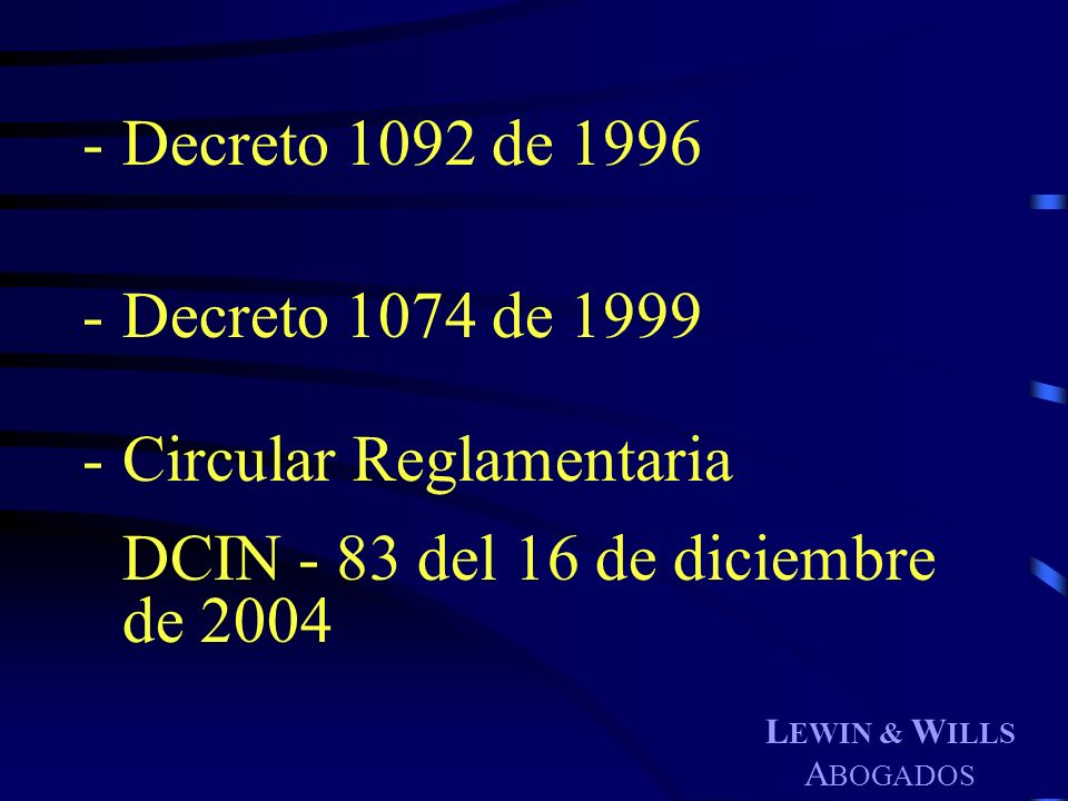 L EWIN & W ILLS A BOGADOS -Decreto 1092 de 1996 -Decreto 1074 de 1999 -Circular Reglamentaria DCIN - 83 del 16 de diciembre de 2004