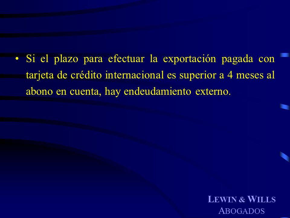 L EWIN & W ILLS A BOGADOS Si el plazo para efectuar la exportación pagada con tarjeta de crédito internacional es superior a 4 meses al abono en cuent