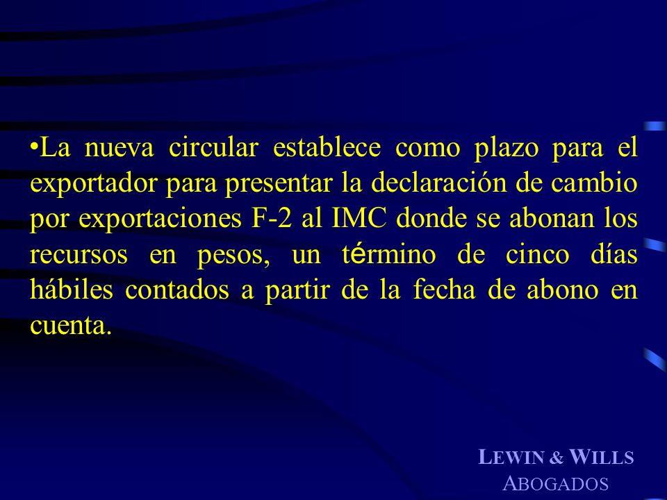 L EWIN & W ILLS A BOGADOS La nueva circular establece como plazo para el exportador para presentar la declaración de cambio por exportaciones F-2 al I