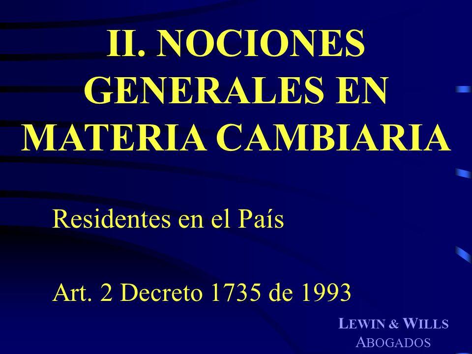 L EWIN & W ILLS A BOGADOS II. NOCIONES GENERALES EN MATERIA CAMBIARIA Residentes en el País Art. 2 Decreto 1735 de 1993