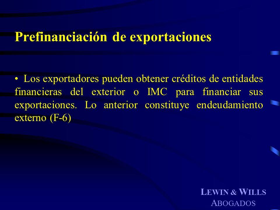 L EWIN & W ILLS A BOGADOS Prefinanciación de exportaciones Los exportadores pueden obtener créditos de entidades financieras del exterior o IMC para f