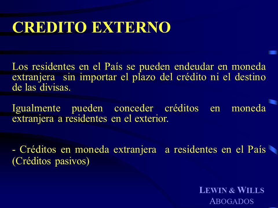 L EWIN & W ILLS A BOGADOS CREDITO EXTERNO Los residentes en el País se pueden endeudar en moneda extranjera sin importar el plazo del crédito ni el de