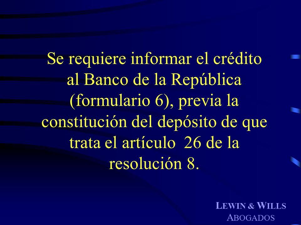 L EWIN & W ILLS A BOGADOS Se requiere informar el crédito al Banco de la República (formulario 6), previa la constitución del depósito de que trata el