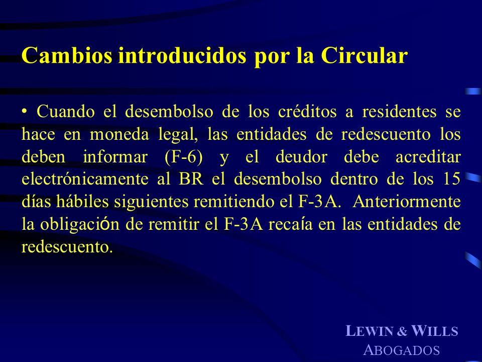 L EWIN & W ILLS A BOGADOS Cambios introducidos por la Circular Cuando el desembolso de los créditos a residentes se hace en moneda legal, las entidade