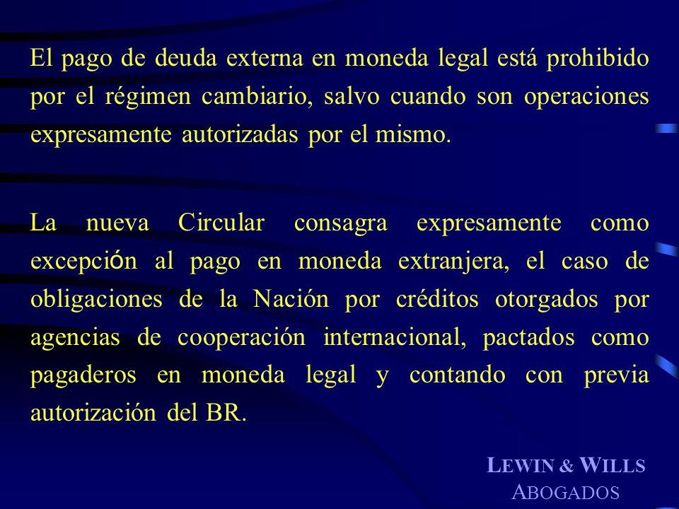 L EWIN & W ILLS A BOGADOS El pago de deuda externa en moneda legal está prohibido por el régimen cambiario, salvo cuando son operaciones expresamente