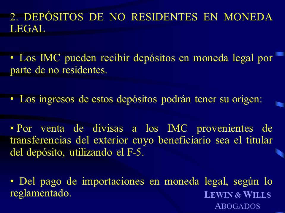 L EWIN & W ILLS A BOGADOS 2. DEPÓSITOS DE NO RESIDENTES EN MONEDA LEGAL Los IMC pueden recibir depósitos en moneda legal por parte de no residentes. L