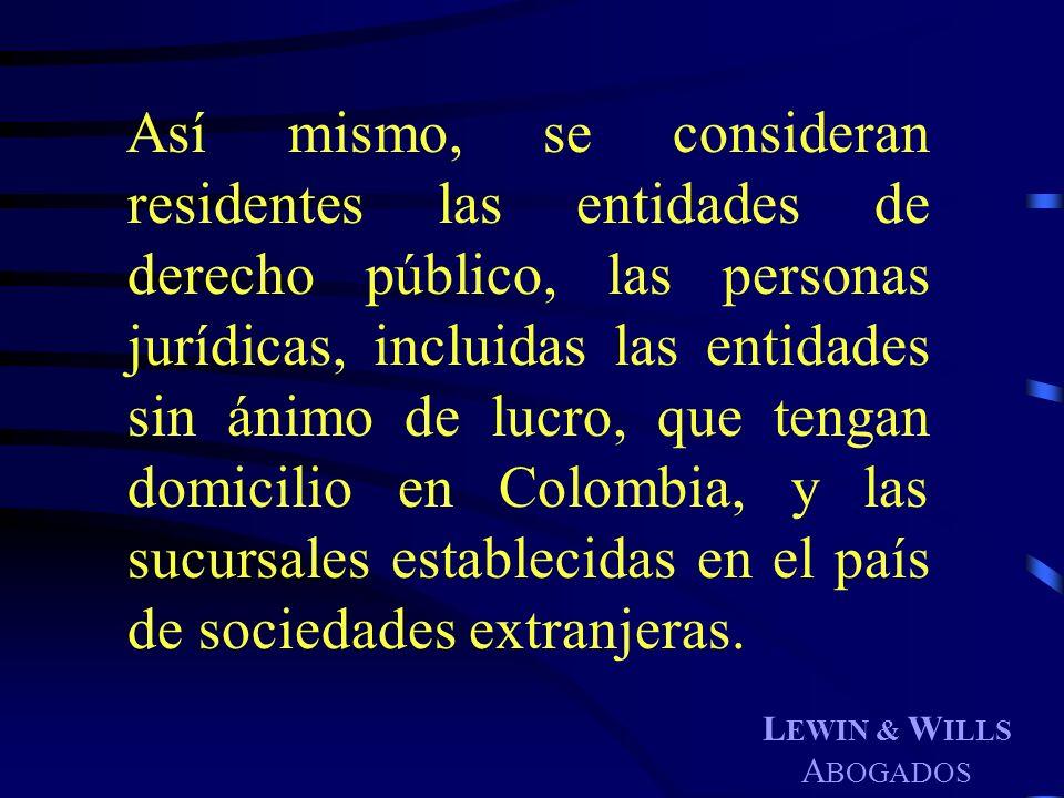 L EWIN & W ILLS A BOGADOS Así mismo, se consideran residentes las entidades de derecho público, las personas jurídicas, incluidas las entidades sin án