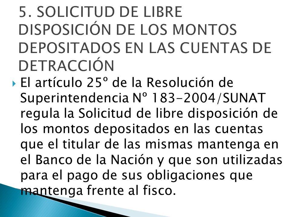 El artículo 25º de la Resolución de Superintendencia Nº 183-2004/SUNAT regula la Solicitud de libre disposición de los montos depositados en las cuent